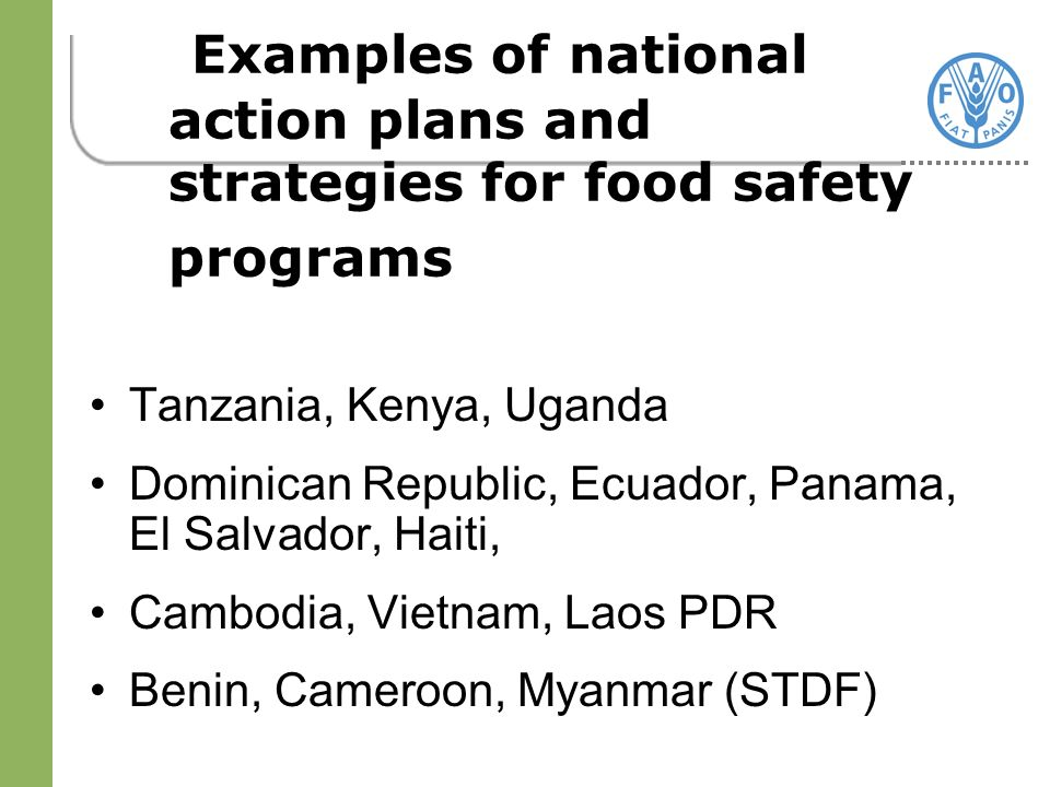 Examples of national action plans and strategies for food safety programs Tanzania, Kenya, Uganda Dominican Republic, Ecuador, Panama, El Salvador, Haiti, Cambodia, Vietnam, Laos PDR Benin, Cameroon, Myanmar (STDF)