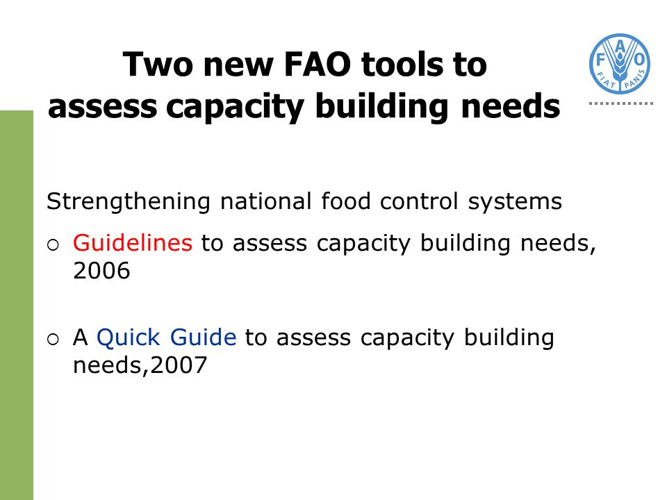 Two new FAO tools to assess capacity building needs Strengthening national food control systems Guidelines to assess capacity building needs, 2006 A Quick Guide to assess capacity building needs,2007