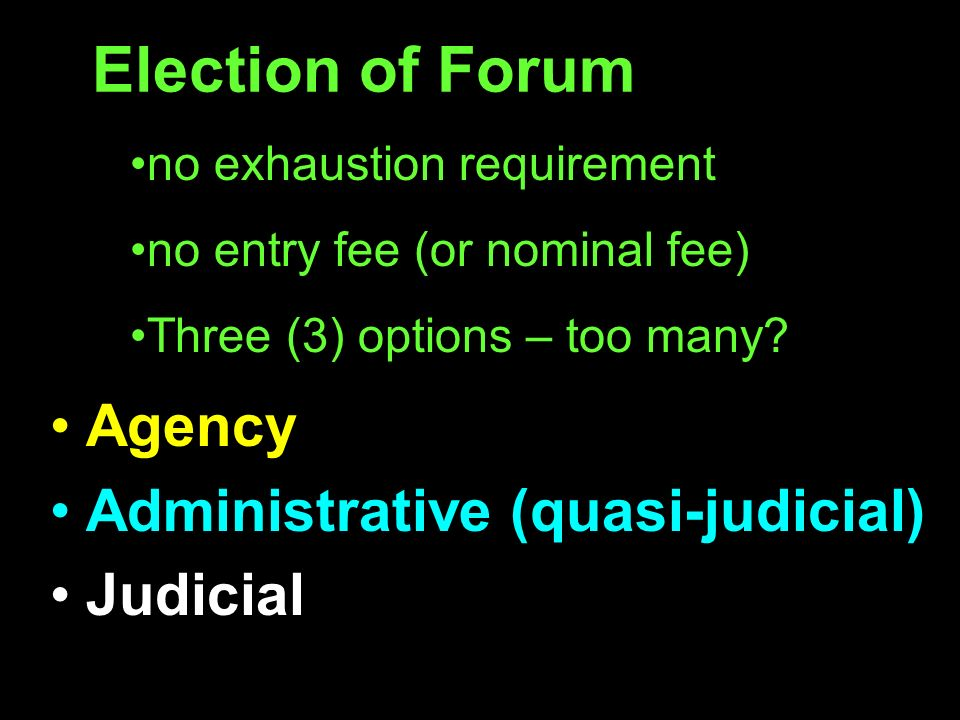 Election of Forum Agency Administrative (quasi-judicial) Judicial no exhaustion requirement no entry fee (or nominal fee) Three (3) options – too many