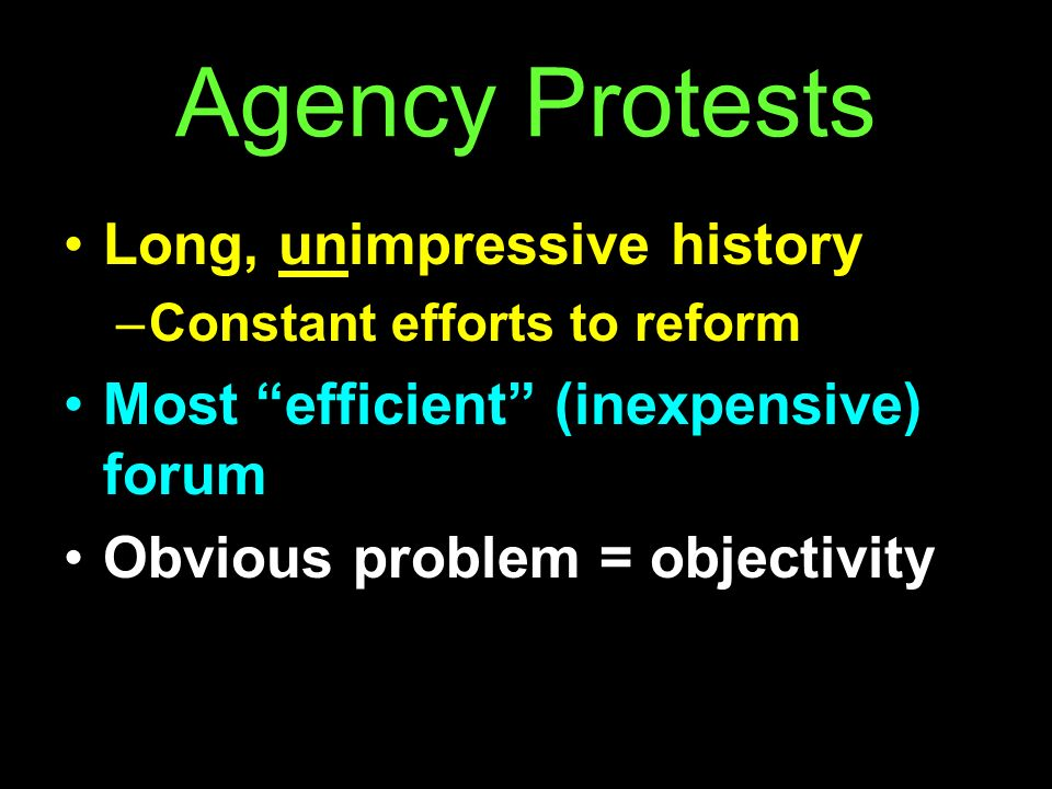 Agency Protests Long, unimpressive history –Constant efforts to reform Most efficient (inexpensive) forum Obvious problem = objectivity