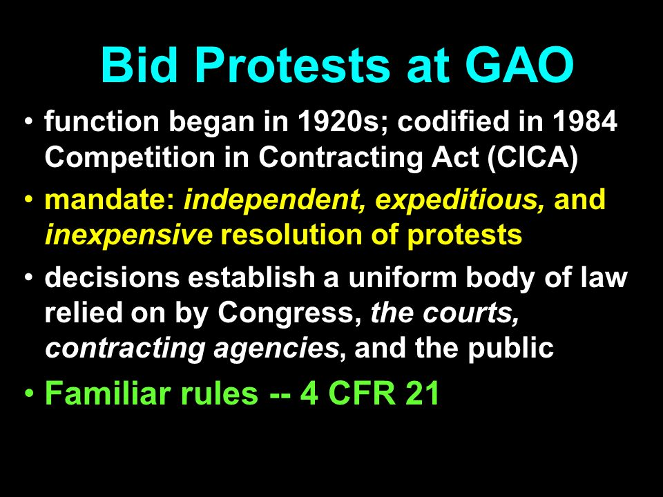Bid Protests at GAO function began in 1920s; codified in 1984 Competition in Contracting Act (CICA) mandate: independent, expeditious, and inexpensive resolution of protests decisions establish a uniform body of law relied on by Congress, the courts, contracting agencies, and the public Familiar rules -- 4 CFR 21