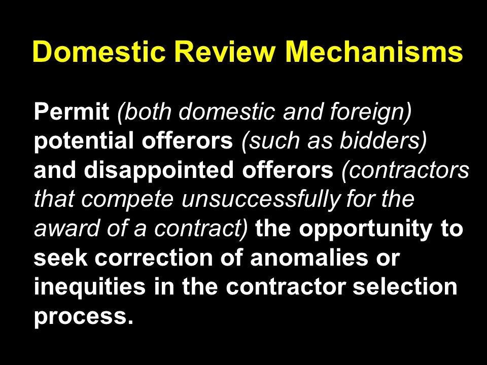 Domestic Review Mechanisms Permit (both domestic and foreign) potential offerors (such as bidders) and disappointed offerors (contractors that compete unsuccessfully for the award of a contract) the opportunity to seek correction of anomalies or inequities in the contractor selection process.
