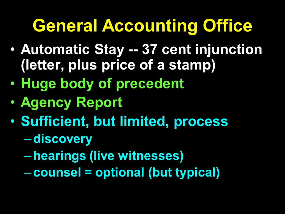 General Accounting Office Automatic Stay -- 37 cent injunction (letter, plus price of a stamp) Huge body of precedent Agency Report Sufficient, but limited, process –discovery –hearings (live witnesses) –counsel = optional (but typical)