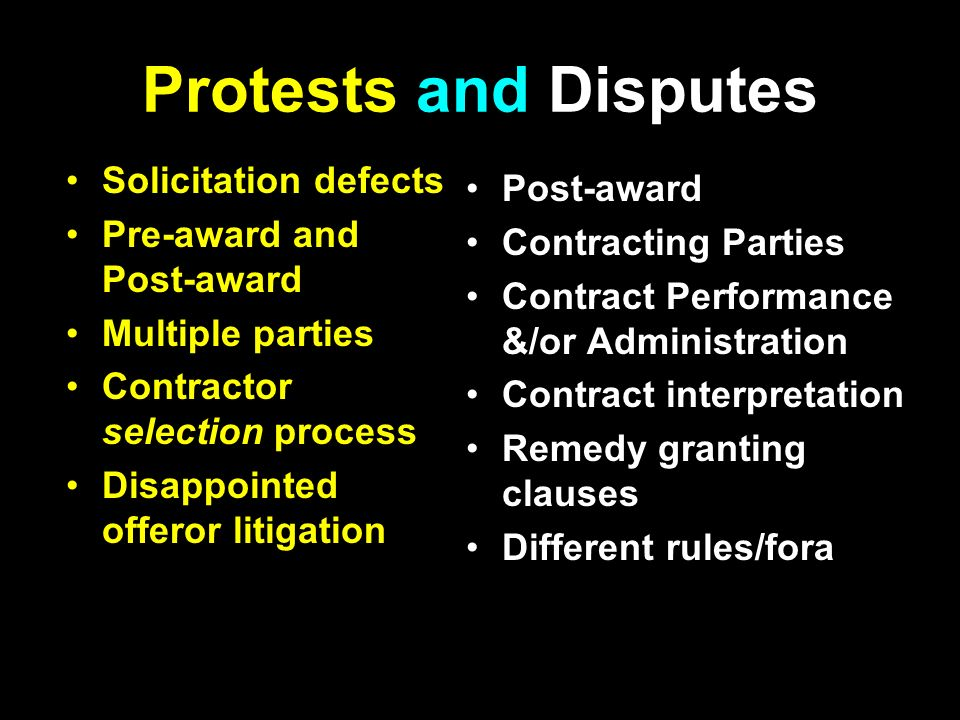 Protests and Disputes Solicitation defects Pre-award and Post-award Multiple parties Contractor selection process Disappointed offeror litigation Post-award Contracting Parties Contract Performance &/or Administration Contract interpretation Remedy granting clauses Different rules/fora