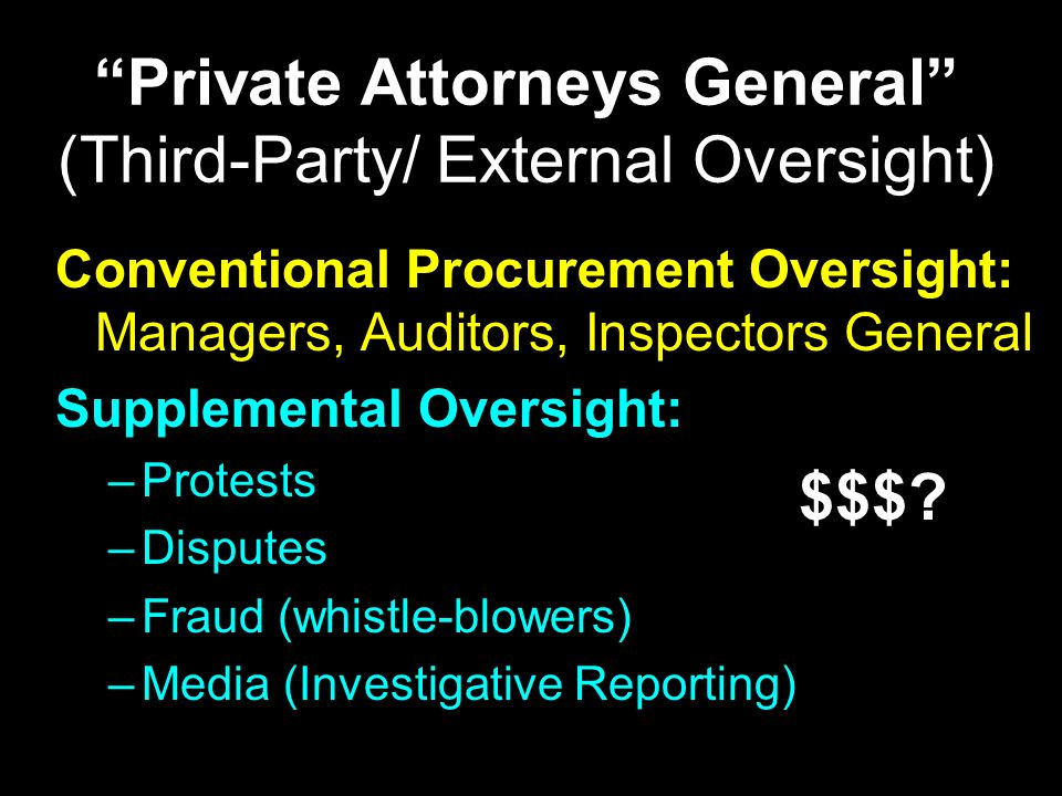 Private Attorneys General (Third-Party/ External Oversight) Conventional Procurement Oversight: Managers, Auditors, Inspectors General Supplemental Oversight: –Protests –Disputes –Fraud (whistle-blowers) –Media (Investigative Reporting) $$$