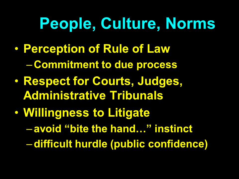 People, Culture, Norms Perception of Rule of Law –Commitment to due process Respect for Courts, Judges, Administrative Tribunals Willingness to Litigate –avoid bite the hand… instinct –difficult hurdle (public confidence)