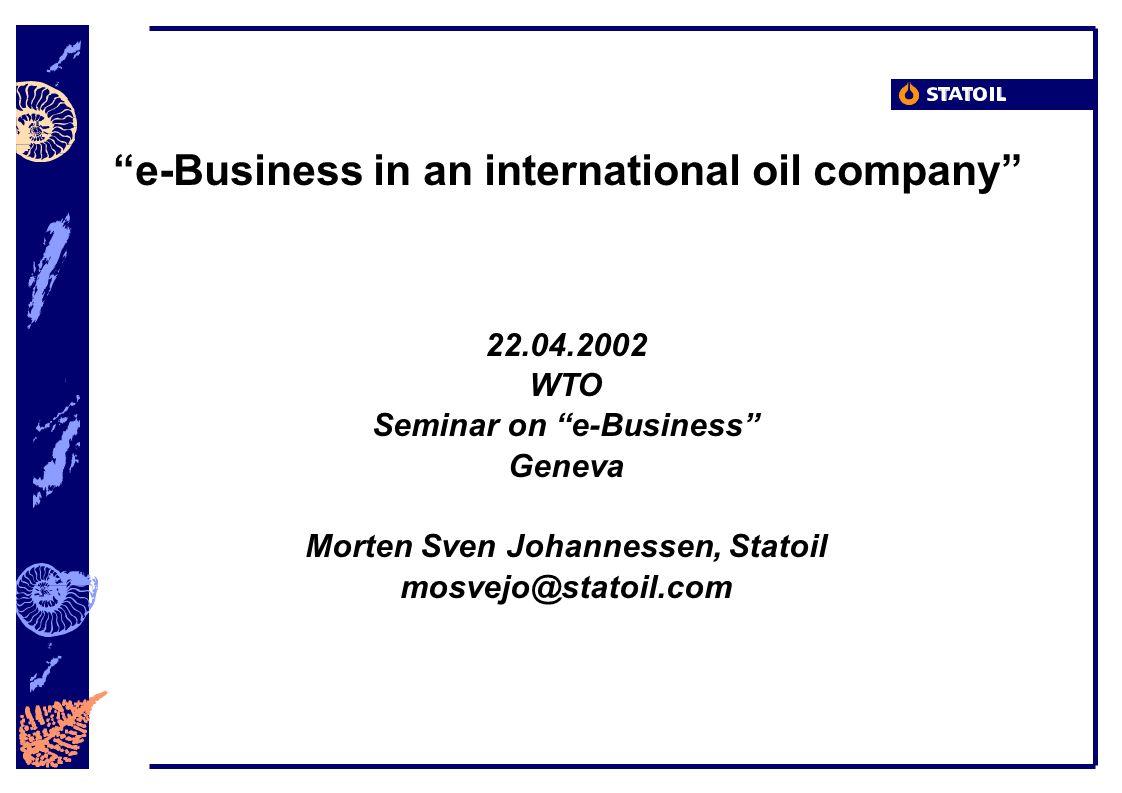 e-Business in an international oil company 22.04.2002 WTO Seminar on e-Business Geneva Morten Sven Johannessen, Statoil mosvejo@statoil.com