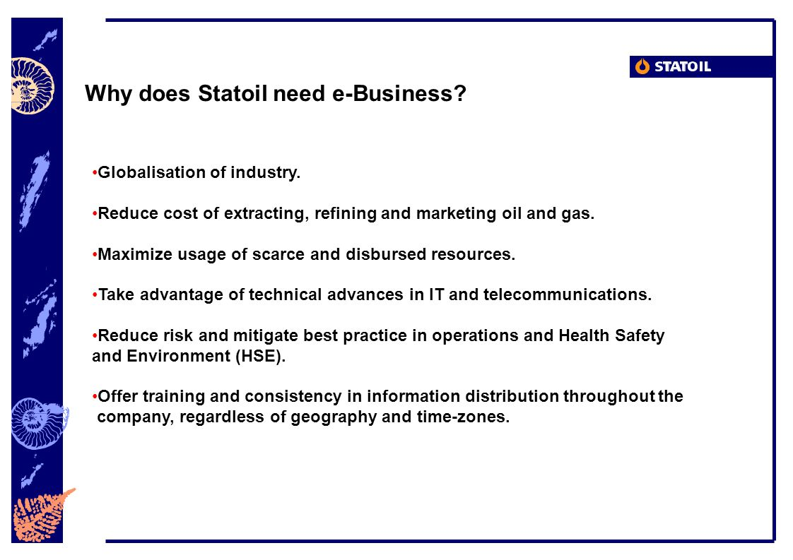 Why does Statoil need e-Business? Globalisation of industry. Reduce cost of extracting, refining and marketing oil and gas. Maximize usage of scarce a