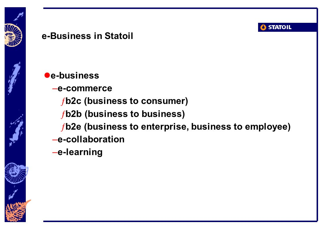 Statoil s e-business Roadmap Create Harvest Build and operate Identify opportunities Organise and prioritise Develop skills and awareness Launch pilots Take ongoing and new e-business initiatives live Measure, improve, expand Integrate e-business into corporate and FO/RO strategy processes Reap benefits with: Supply chain Collaboration Remote operation Borderless information management and effective knowledge sharing Foundation..19992000 20012002..