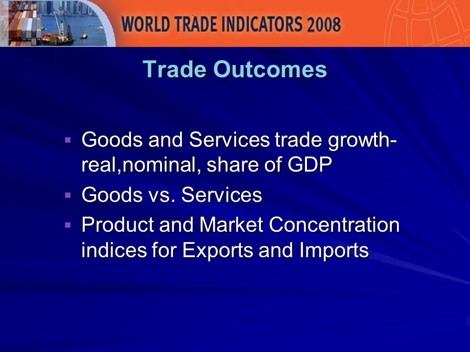 Trade Outcomes Goods and Services trade growth- real,nominal, share of GDP Goods and Services trade growth- real,nominal, share of GDP Goods vs.