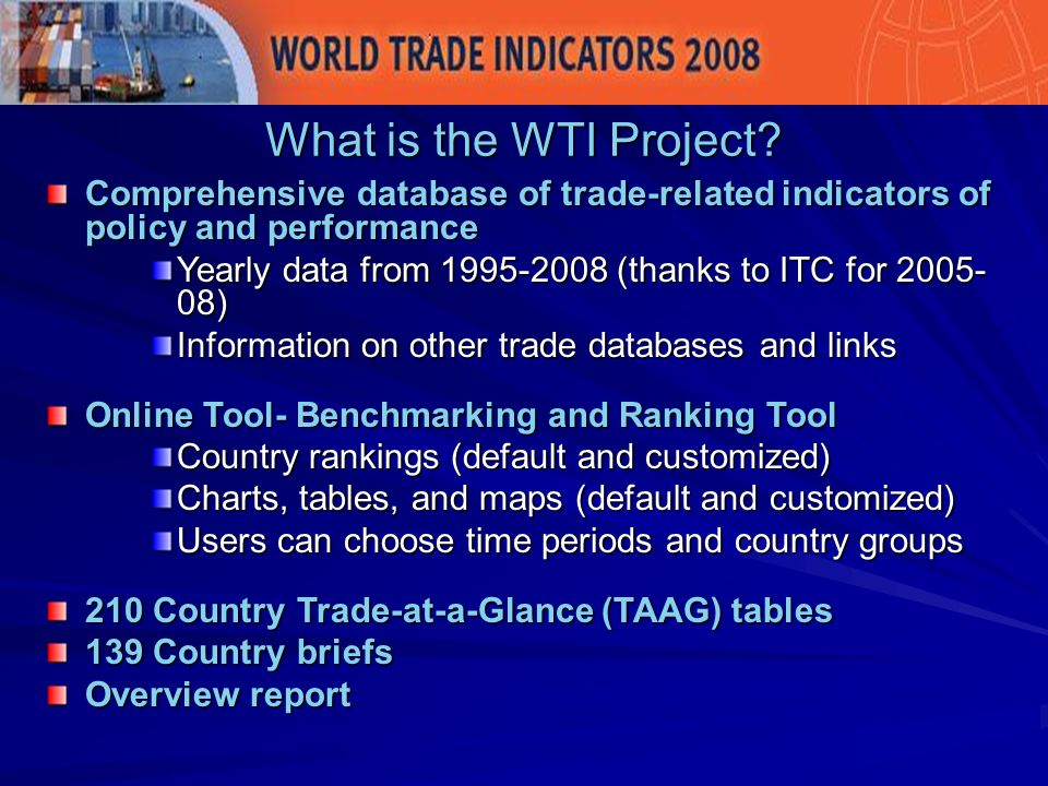 Provide impetus for trade policy changes by highlighting performance relative to competitors/partners Support overall trade negotiations and policy design by facilitating overtime and cross-country comparison of different dimensions of policy affecting trade outcomes – data quite aggregated- not HS6 Support overall trade negotiations and policy design by facilitating overtime and cross-country comparison of different dimensions of policy affecting trade outcomes – data quite aggregated- not HS6 Highlight gaps in the data Why?