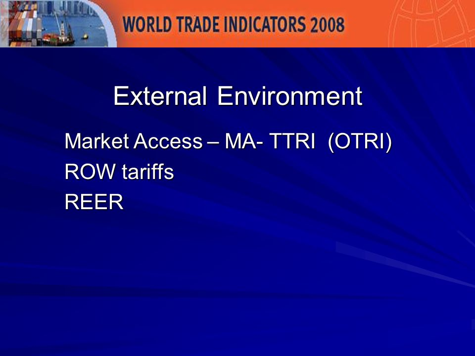 Market Access – MA- TTRI (OTRI) ROW tariffs REER External Environment