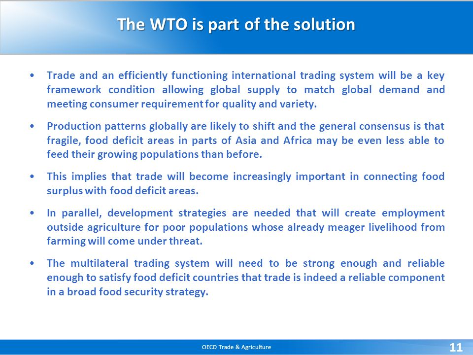 OECD Trade & Agriculture 11 The WTO is part of the solution Trade and an efficiently functioning international trading system will be a key framework condition allowing global supply to match global demand and meeting consumer requirement for quality and variety.