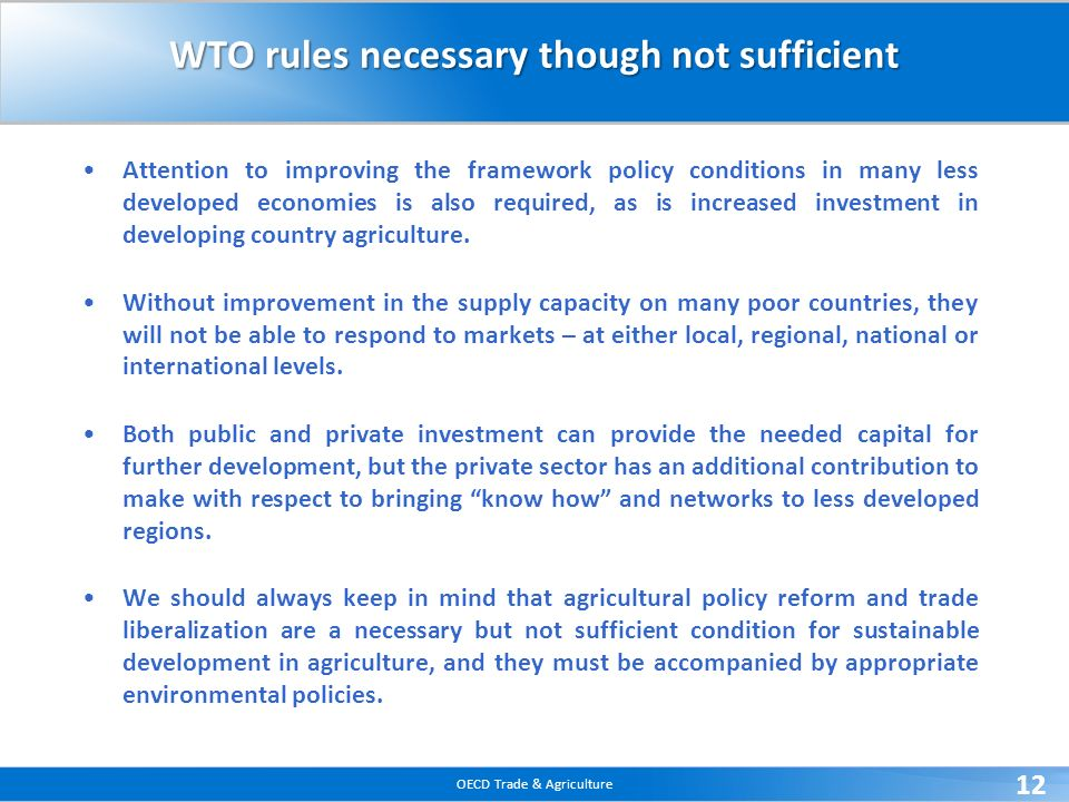 OECD Trade & Agriculture 12 WTO rules necessary though not sufficient Attention to improving the framework policy conditions in many less developed economies is also required, as is increased investment in developing country agriculture.