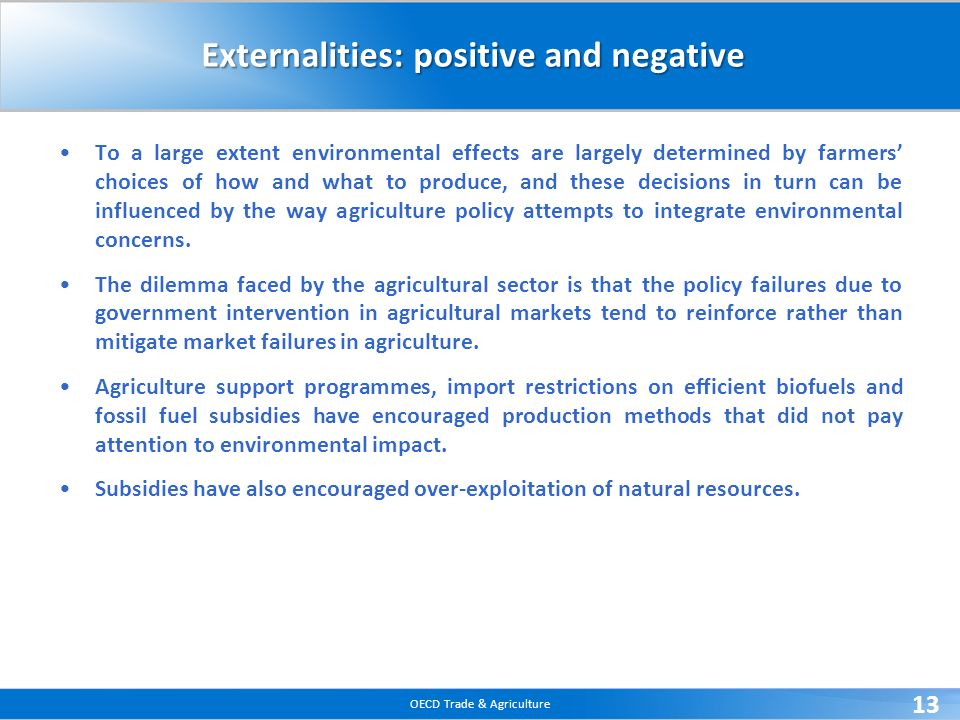 OECD Trade & Agriculture 13 Externalities: positive and negative To a large extent environmental effects are largely determined by farmers choices of