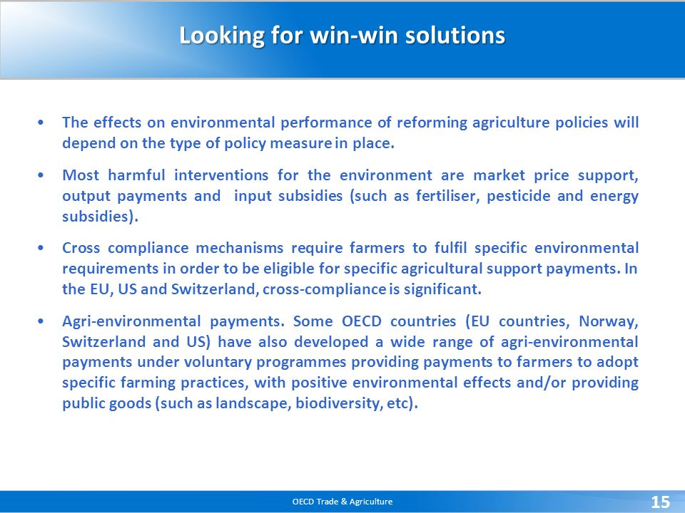OECD Trade & Agriculture 15 Looking for win-win solutions The effects on environmental performance of reforming agriculture policies will depend on th