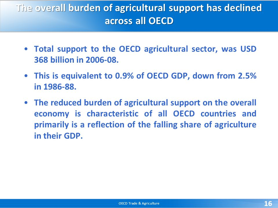OECD Trade & Agriculture 16 The overall burden of agricultural support has declined across all OECD Total support to the OECD agricultural sector, was