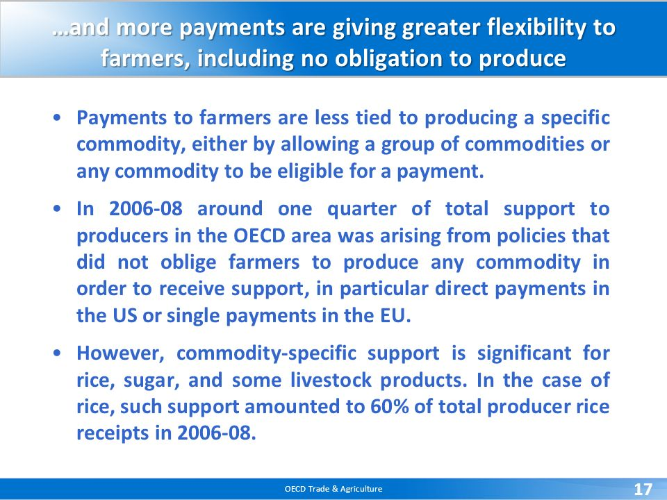 OECD Trade & Agriculture 17 …and more payments are giving greater flexibility to farmers, including no obligation to produce Payments to farmers are l