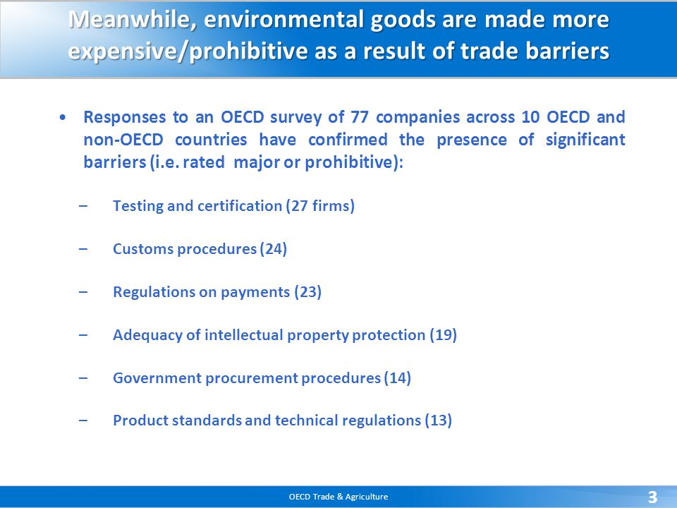 OECD Trade & Agriculture 3 Meanwhile, environmental goods are made more expensive/prohibitive as a result of trade barriers Responses to an OECD survey of 77 companies across 10 OECD and non-OECD countries have confirmed the presence of significant barriers (i.e.