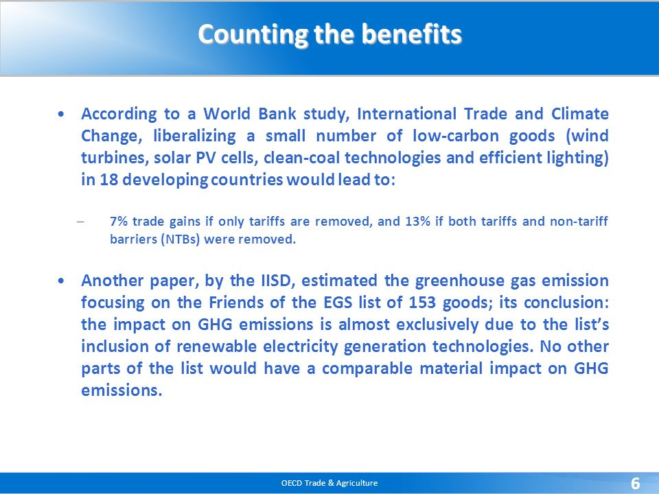 OECD Trade & Agriculture 6 Counting the benefits According to a World Bank study, International Trade and Climate Change, liberalizing a small number of low-carbon goods (wind turbines, solar PV cells, clean-coal technologies and efficient lighting) in 18 developing countries would lead to: –7% trade gains if only tariffs are removed, and 13% if both tariffs and non-tariff barriers (NTBs) were removed.