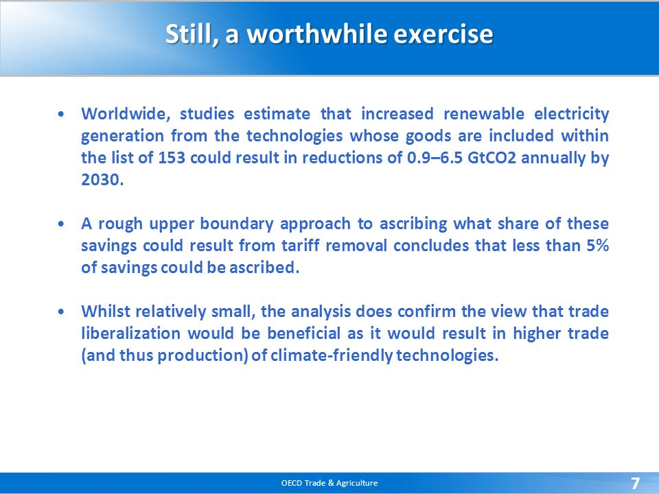 OECD Trade & Agriculture 7 Still, a worthwhile exercise Worldwide, studies estimate that increased renewable electricity generation from the technolog