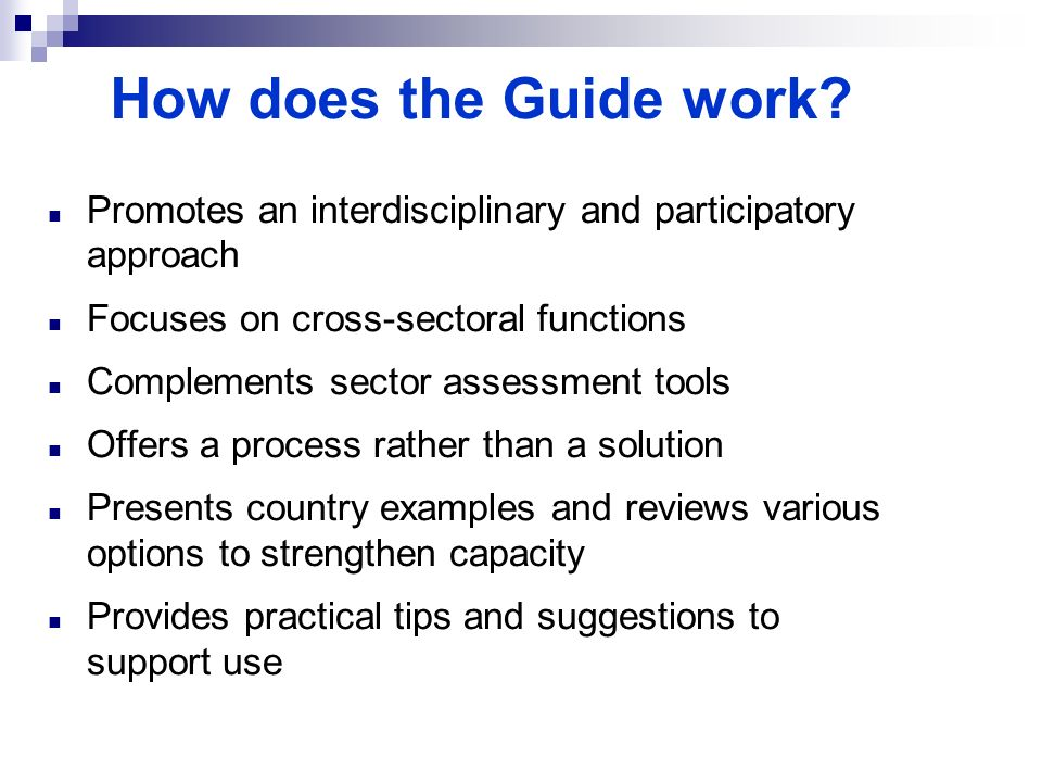 How does the Guide work? Promotes an interdisciplinary and participatory approach Focuses on cross-sectoral functions Complements sector assessment to