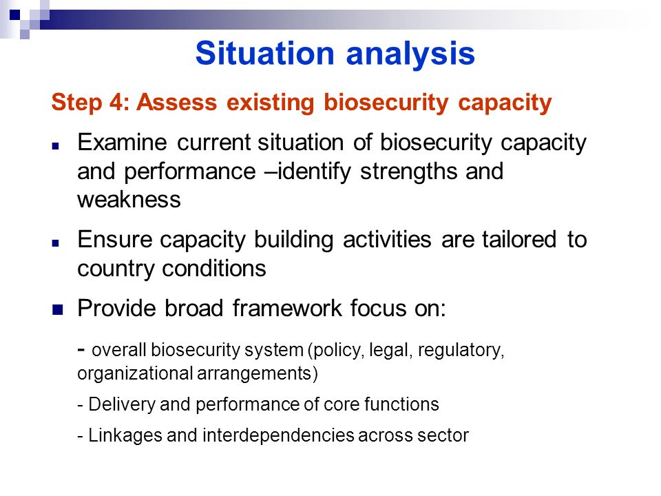 Situation analysis Step 4: Assess existing biosecurity capacity Examine current situation of biosecurity capacity and performance –identify strengths