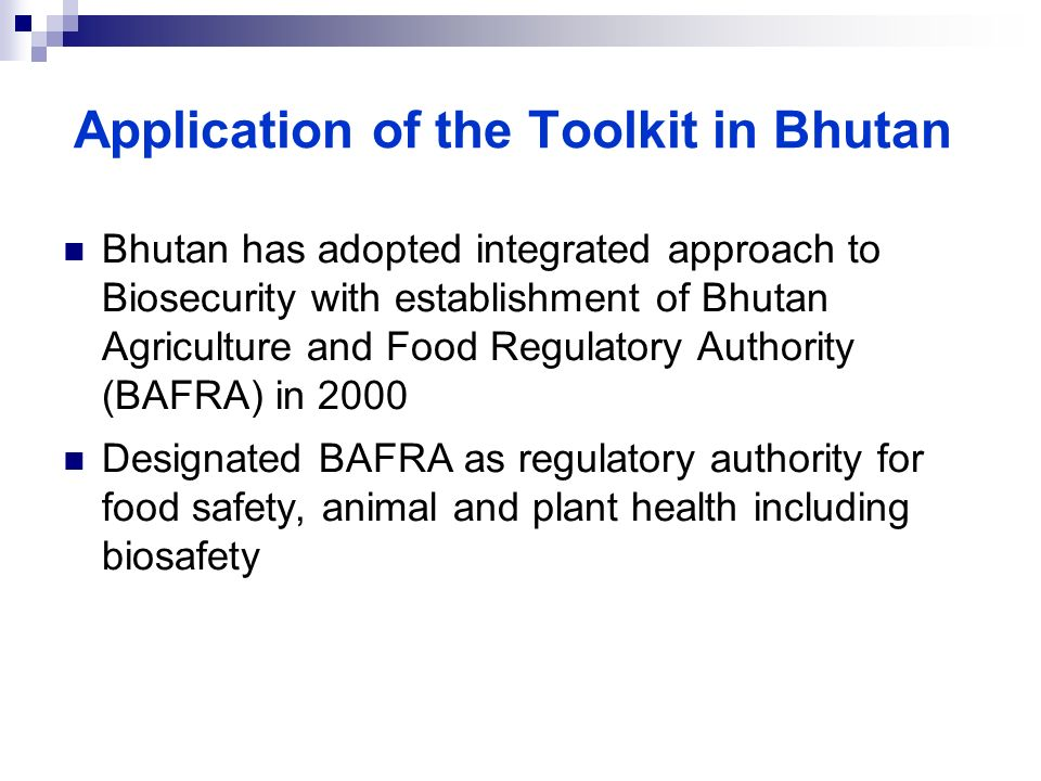 Application of the Toolkit in Bhutan Bhutan has adopted integrated approach to Biosecurity with establishment of Bhutan Agriculture and Food Regulator