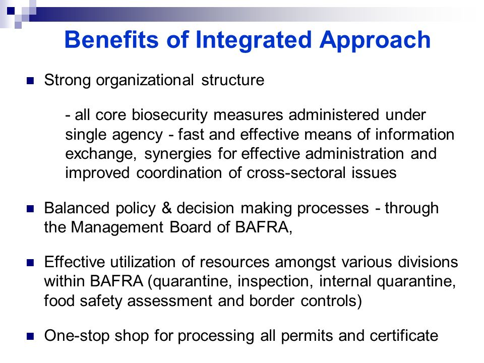 Benefits of Integrated Approach Strong organizational structure - all core biosecurity measures administered under single agency - fast and effective