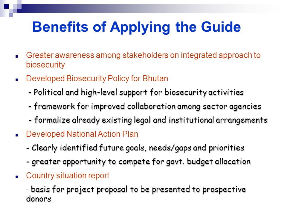 Benefits of Applying the Guide Greater awareness among stakeholders on integrated approach to biosecurity Developed Biosecurity Policy for Bhutan - Po