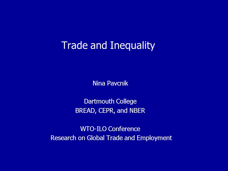 Trade and Inequality Nina Pavcnik Dartmouth College BREAD, CEPR, and NBER WTO-ILO Conference Research on Global Trade and Employment