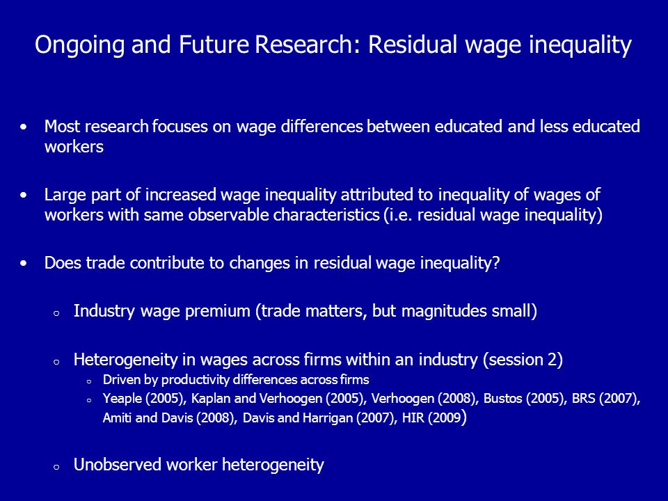 Ongoing and Future Research: Residual wage inequality Most research focuses on wage differences between educated and less educated workers Large part of increased wage inequality attributed to inequality of wages of workers with same observable characteristics (i.e.