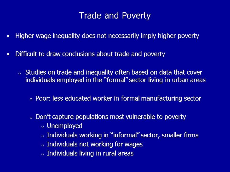 Trade and Poverty Higher wage inequality does not necessarily imply higher poverty Difficult to draw conclusions about trade and poverty Studies on trade and inequality often based on data that cover individuals employed in the formal sector living in urban areas Poor: less educated worker in formal manufacturing sector Dont capture populations most vulnerable to poverty Unemployed Individuals working in informal sector, smaller firms Individuals not working for wages Individuals living in rural areas