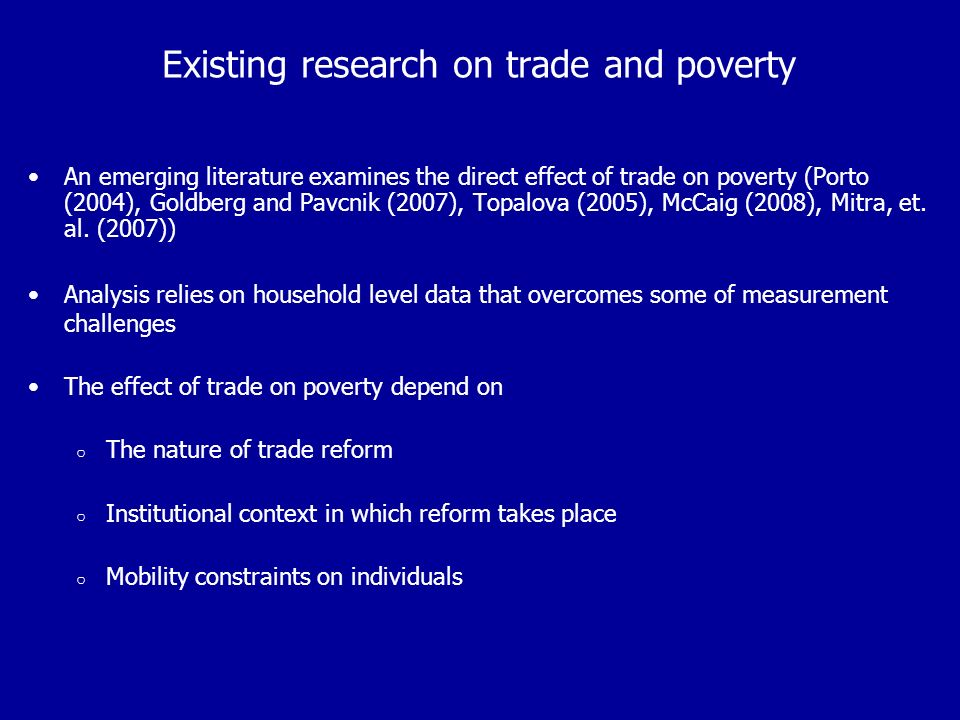 Existing research on trade and poverty An emerging literature examines the direct effect of trade on poverty (Porto (2004), Goldberg and Pavcnik (2007), Topalova (2005), McCaig (2008), Mitra, et.