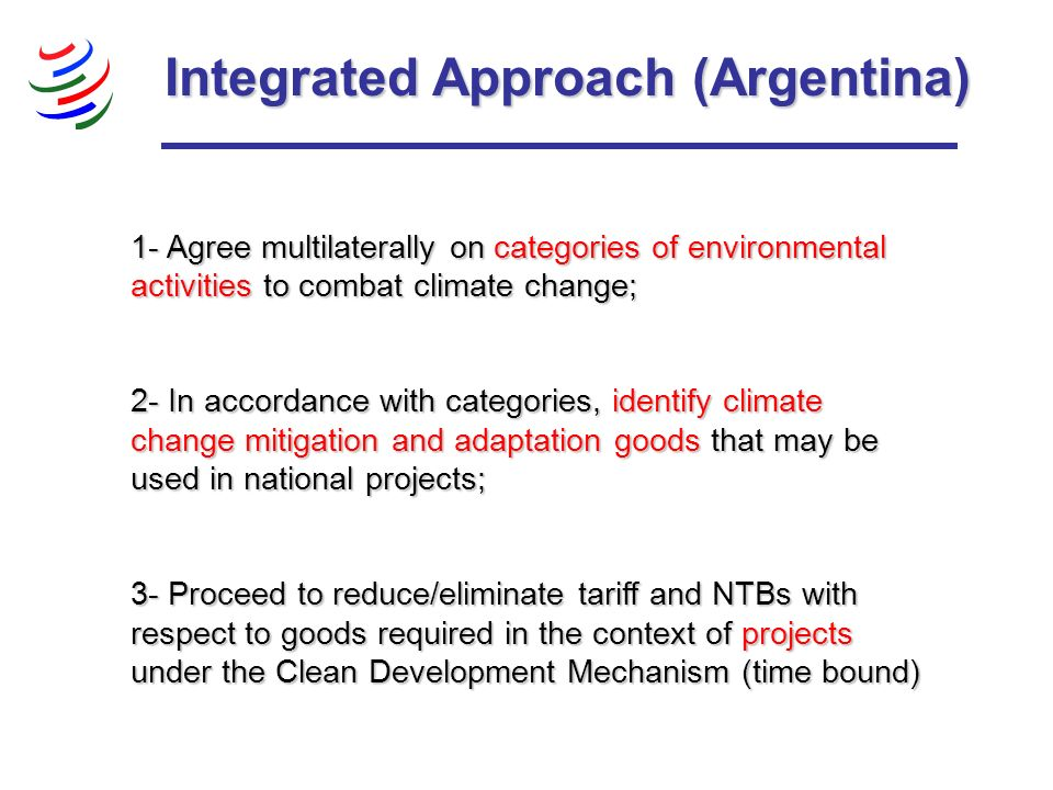 Integrated Approach (Argentina) 1- Agree multilaterally on categories of environmental activities to combat climate change; 2- In accordance with categories, identify climate change mitigation and adaptation goods that may be used in national projects; 3- Proceed to reduce/eliminate tariff and NTBs with respect to goods required in the context of projects under the Clean Development Mechanism (time bound)