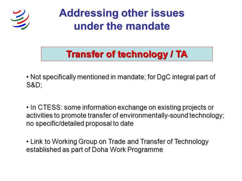 Transfer of technology / TA Not specifically mentioned in mandate; for DgC integral part of S&D; Not specifically mentioned in mandate; for DgC integral part of S&D; Link to Working Group on Trade and Transfer of Technology established as part of Doha Work Programme Link to Working Group on Trade and Transfer of Technology established as part of Doha Work Programme In CTESS: some information exchange on existing projects or activities to promote transfer of environmentally-sound technology; no specific/detailed proposal to date In CTESS: some information exchange on existing projects or activities to promote transfer of environmentally-sound technology; no specific/detailed proposal to date Addressing other issues under the mandate