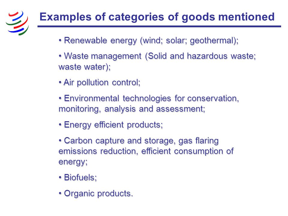Examples of categories of goods mentioned Renewable energy (wind; solar; geothermal); Renewable energy (wind; solar; geothermal); Waste management (Solid and hazardous waste; waste water); Waste management (Solid and hazardous waste; waste water); Air pollution control; Air pollution control; Environmental technologies for conservation, monitoring, analysis and assessment; Environmental technologies for conservation, monitoring, analysis and assessment; Energy efficient products; Energy efficient products; Carbon capture and storage, gas flaring emissions reduction, efficient consumption of energy; Carbon capture and storage, gas flaring emissions reduction, efficient consumption of energy; Biofuels; Biofuels; Organic products.