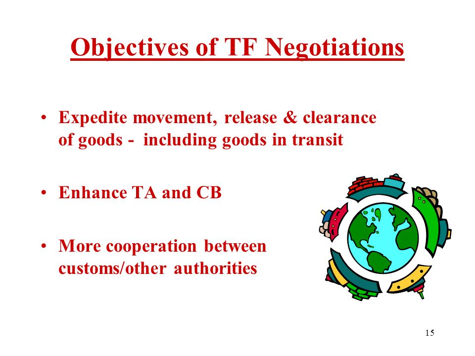 14 Mandate for negotiation set out in Annex D of the July package Member-driven: all proposals and final outcome from Member nations Part of the DDA Single Undertaking No specific definition of trade facilitation but Members mainly narrowed to 3 GATT Articles Background: