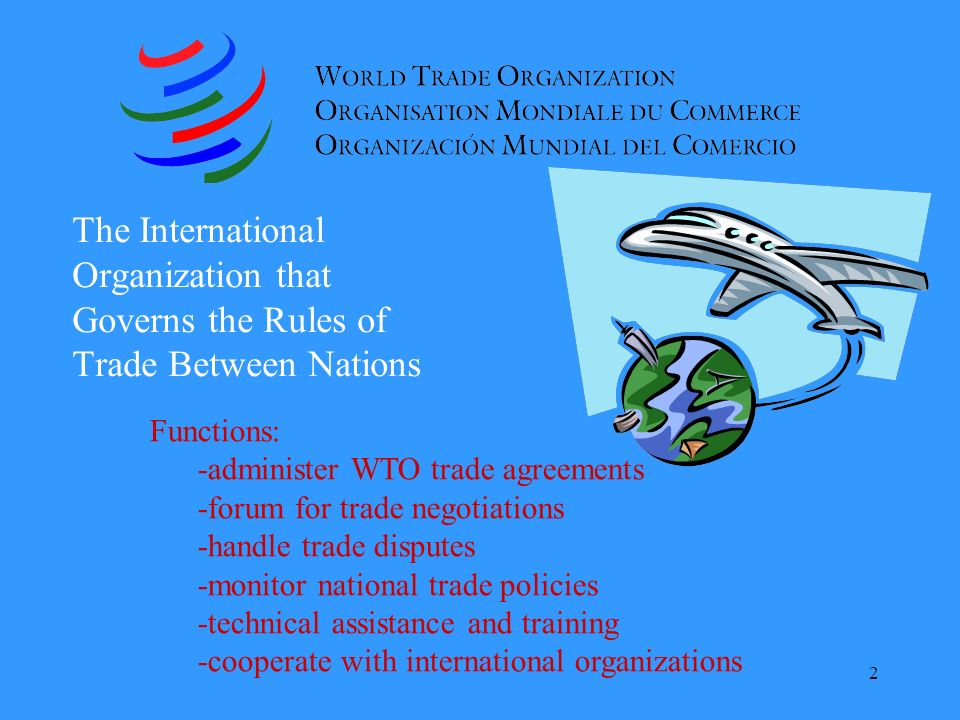2 The International Organization that Governs the Rules of Trade Between Nations Functions: -administer WTO trade agreements -forum for trade negotiations -handle trade disputes -monitor national trade policies -technical assistance and training -cooperate with international organizations