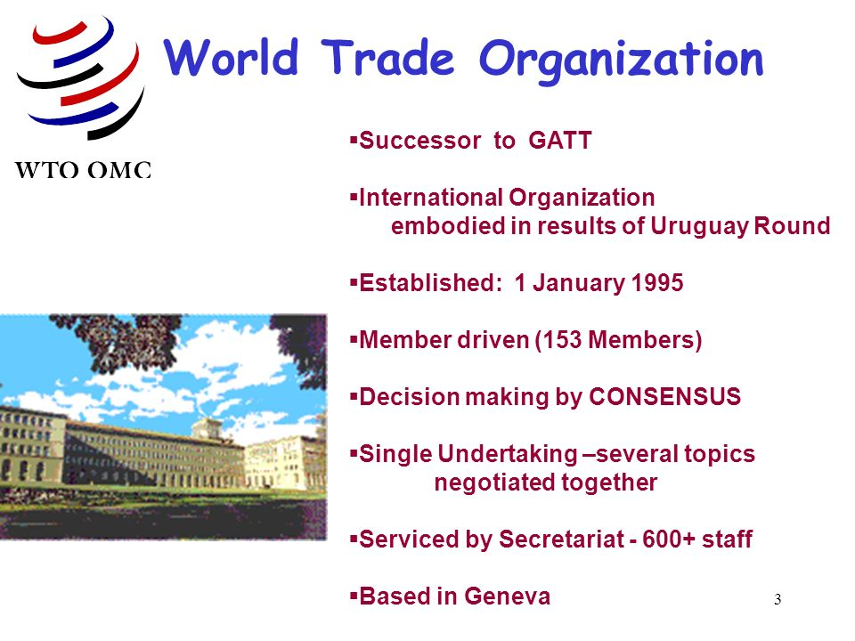 3 World Trade Organization Successor to GATT International Organization embodied in results of Uruguay Round Established: 1 January 1995 Member driven (153 Members) Decision making by CONSENSUS Single Undertaking –several topics negotiated together Serviced by Secretariat - 600+ staff Based in Geneva
