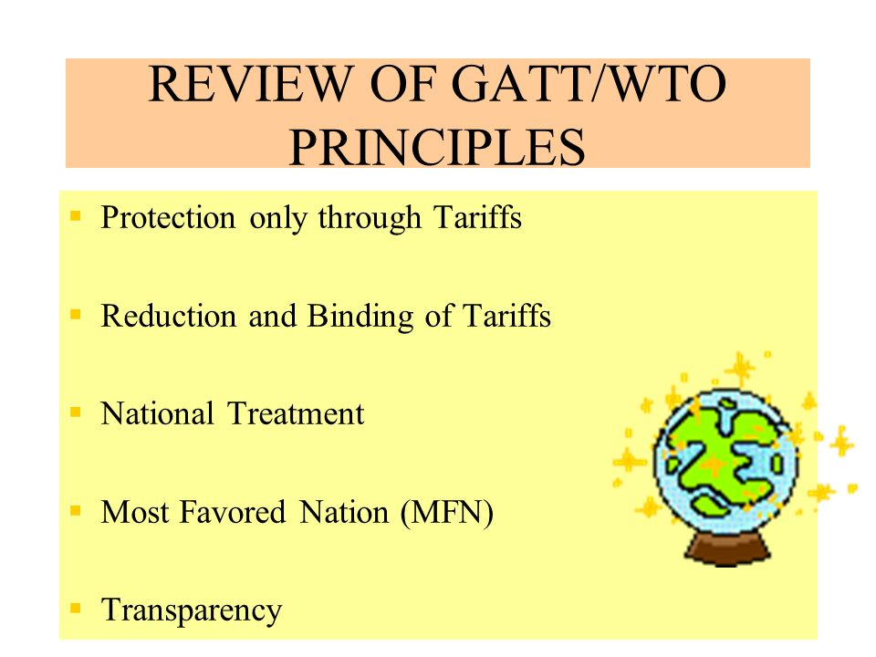 7 REVIEW OF GATT/WTO PRINCIPLES Protection only through Tariffs Reduction and Binding of Tariffs National Treatment Most Favored Nation (MFN) Transparency