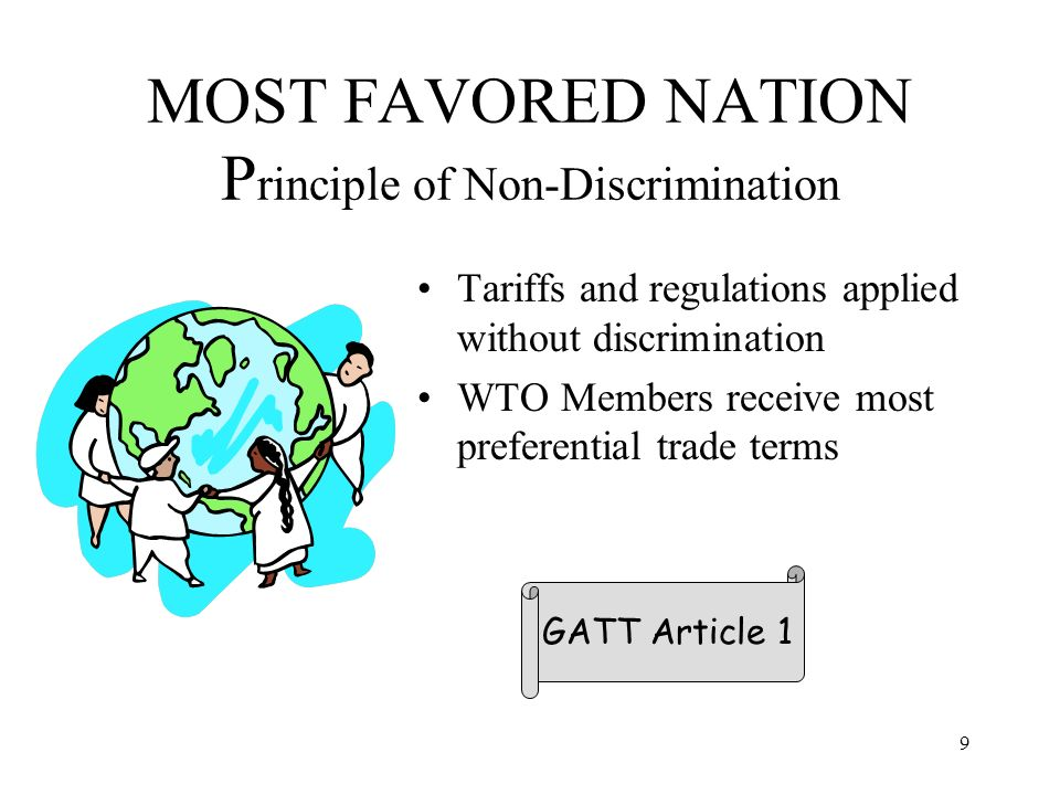 9 MOST FAVORED NATION P rinciple of Non-Discrimination Tariffs and regulations applied without discrimination WTO Members receive most preferential trade terms GATT Article 1