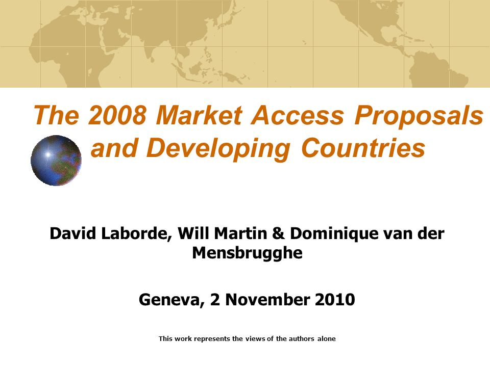 The 2008 Market Access Proposals and Developing Countries David Laborde, Will Martin & Dominique van der Mensbrugghe Geneva, 2 November 2010 This work represents the views of the authors alone