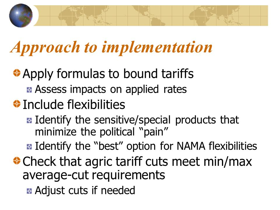 Approach to implementation Apply formulas to bound tariffs Assess impacts on applied rates Include flexibilities Identify the sensitive/special products that minimize the political pain Identify the best option for NAMA flexibilities Check that agric tariff cuts meet min/max average-cut requirements Adjust cuts if needed
