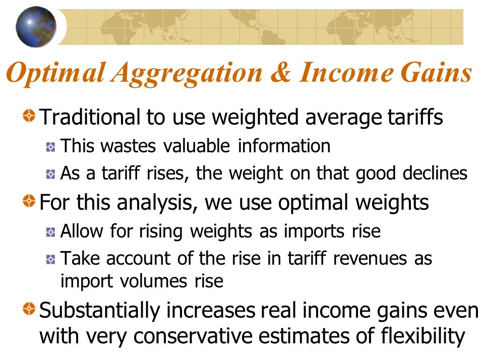 Optimal Aggregation & Income Gains Traditional to use weighted average tariffs This wastes valuable information As a tariff rises, the weight on that good declines For this analysis, we use optimal weights Allow for rising weights as imports rise Take account of the rise in tariff revenues as import volumes rise Substantially increases real income gains even with very conservative estimates of flexibility