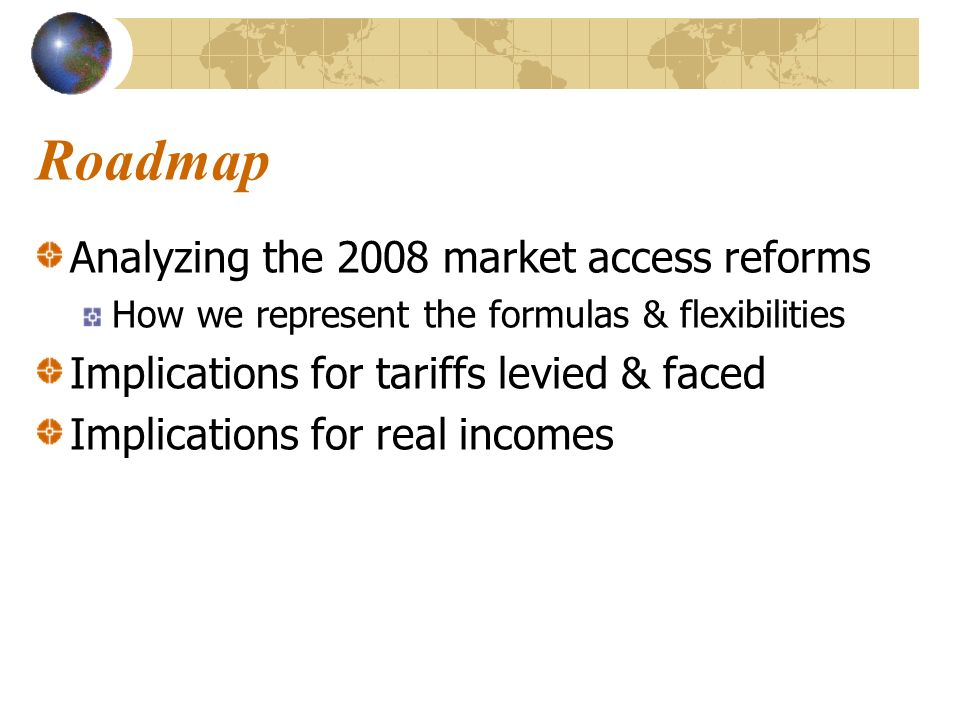 Analyzing the 2008 market access reforms How we represent the formulas & flexibilities Implications for tariffs levied & faced Implications for real i