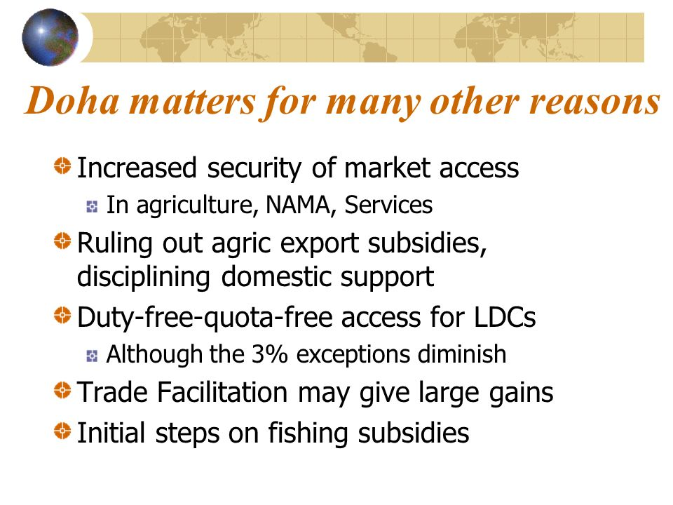 Doha matters for many other reasons Increased security of market access In agriculture, NAMA, Services Ruling out agric export subsidies, disciplining domestic support Duty-free-quota-free access for LDCs Although the 3% exceptions diminish Trade Facilitation may give large gains Initial steps on fishing subsidies