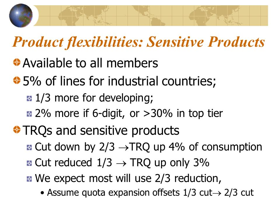 Product flexibilities: Sensitive Products Available to all members 5% of lines for industrial countries; 1/3 more for developing; 2% more if 6-digit, or >30% in top tier TRQs and sensitive products Cut down by 2/3 TRQ up 4% of consumption Cut reduced 1/3 TRQ up only 3% We expect most will use 2/3 reduction, Assume quota expansion offsets 1/3 cut 2/3 cut