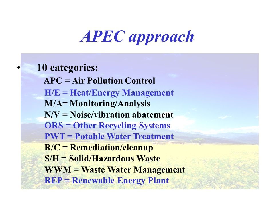 APEC approach 10 categories: APC = Air Pollution Control H/E = Heat/Energy Management M/A= Monitoring/Analysis N/V = Noise/vibration abatement ORS = Other Recycling Systems PWT = Potable Water Treatment R/C = Remediation/cleanup S/H = Solid/Hazardous Waste WWM = Waste Water Management REP = Renewable Energy Plant