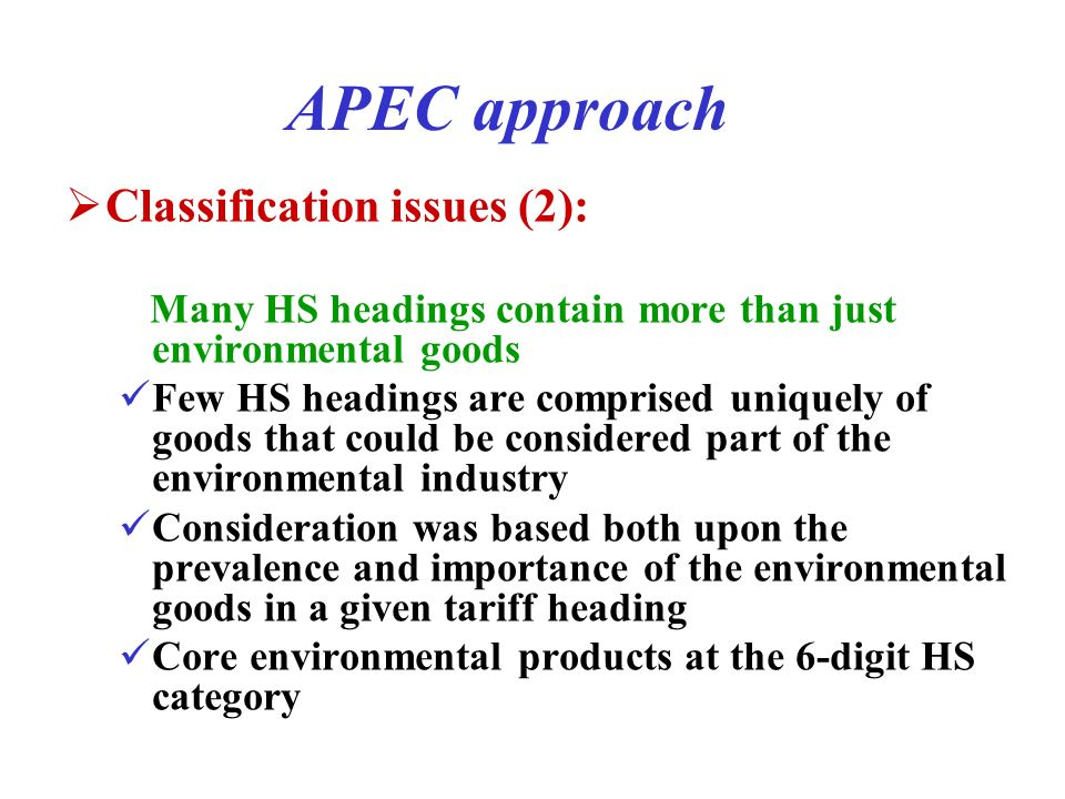 APEC approach Classification issues (2): Many HS headings contain more than just environmental goods Few HS headings are comprised uniquely of goods that could be considered part of the environmental industry Consideration was based both upon the prevalence and importance of the environmental goods in a given tariff heading Core environmental products at the 6-digit HS category